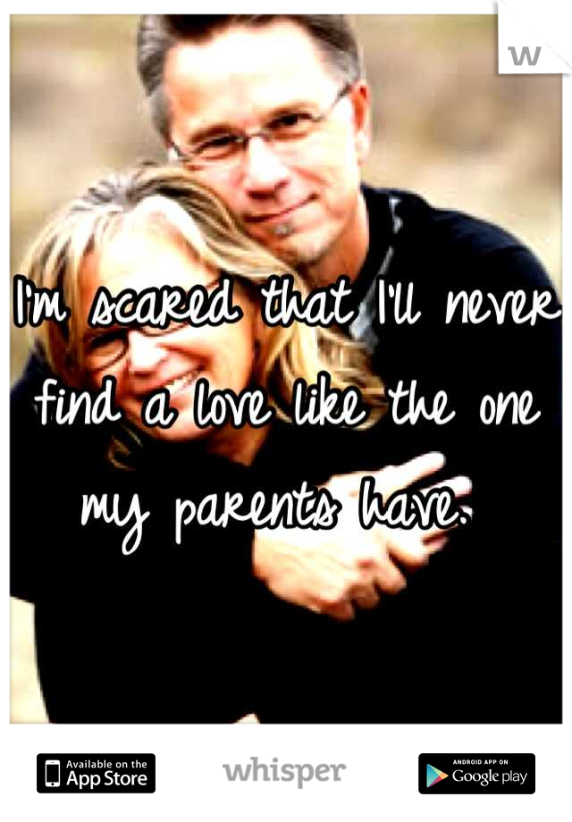 I'm scared that I'll never find a love like the one my parents have.