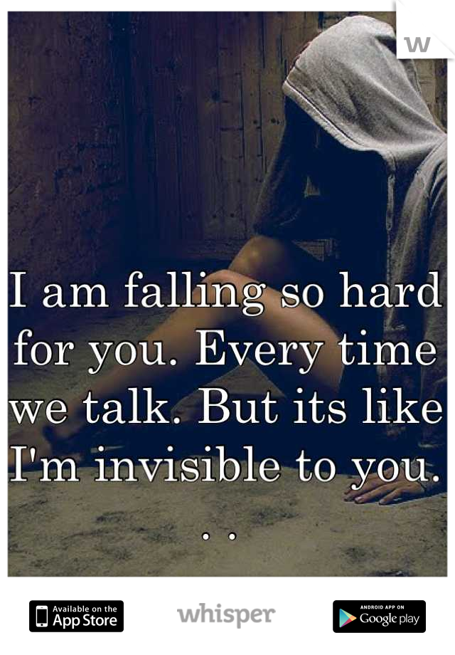 I am falling so hard for you. Every time we talk. But its like I'm invisible to you. . .