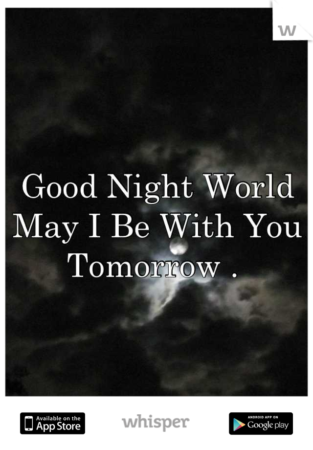Good Night World May I Be With You Tomorrow .