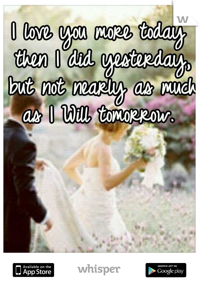 I love you more today then I did yesterday, but not nearly as much as I Will tomorrow.