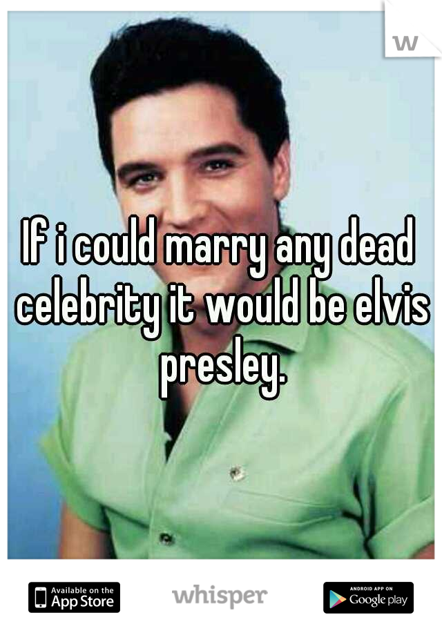 If i could marry any dead celebrity it would be elvis presley.