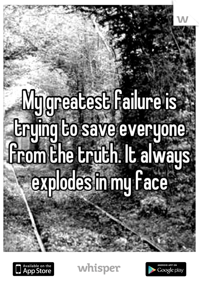 My greatest failure is trying to save everyone from the truth. It always explodes in my face