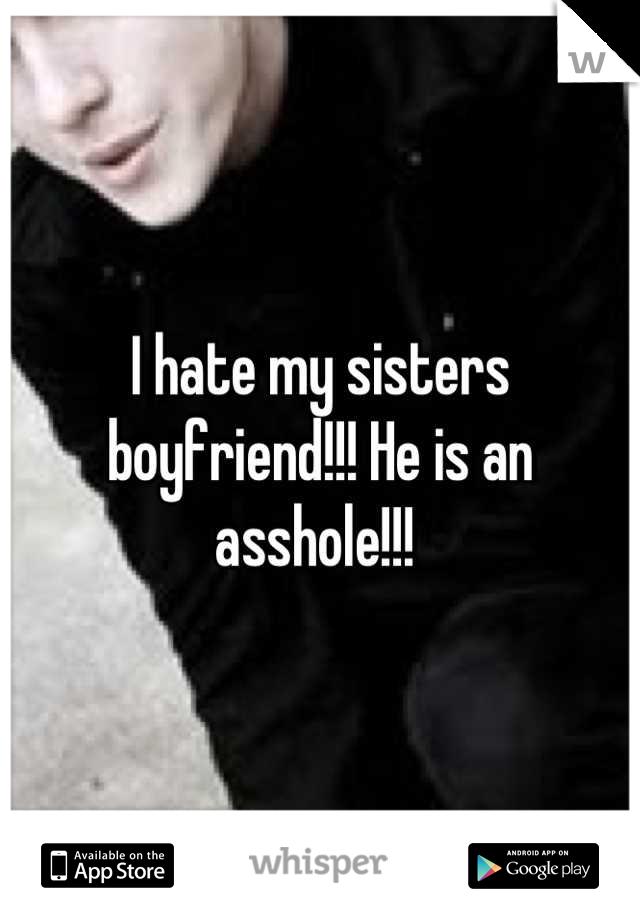 I hate my sisters boyfriend!!! He is an asshole!!!