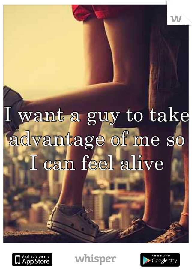 I want a guy to take advantage of me so I can feel alive