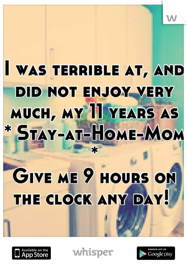 I was terrible at, and did not enjoy very much, my 11 years as  * Stay-at-Home-Mom * Give me 9 hours on the clock any day!