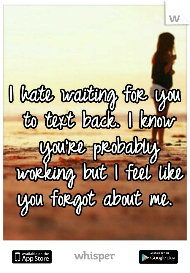 I hate waiting for you to text back. I know you're probably working but I feel like you forgot about me.