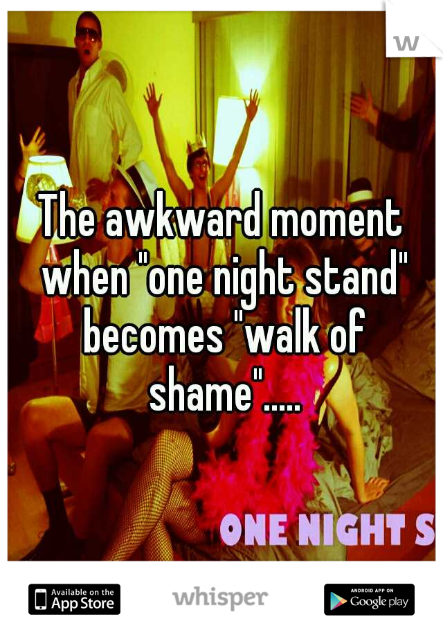 "The awkward moment when ""one night stand"" becomes ""walk of shame""....."