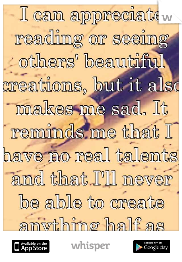 I can appreciate reading or seeing others' beautiful creations, but it also makes me sad. It reminds me that I have no real talents, and that I'll never be able to create anything half as amazing...