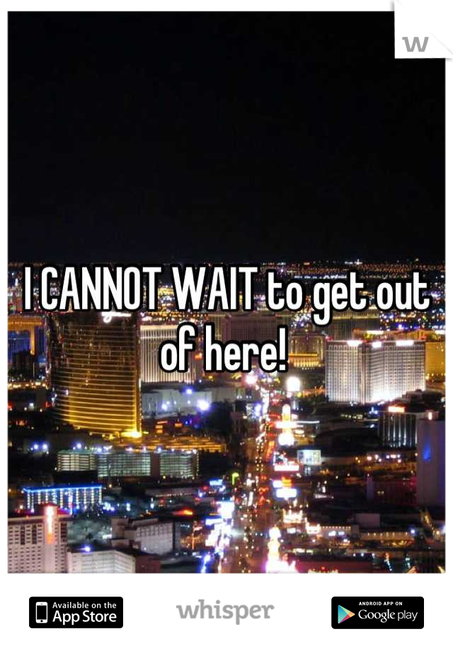 I CANNOT WAIT to get out of here!
