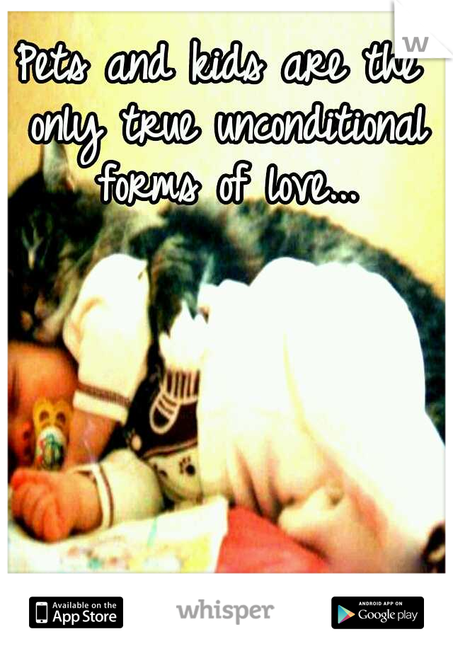 Pets and kids are the only true unconditional forms of love...