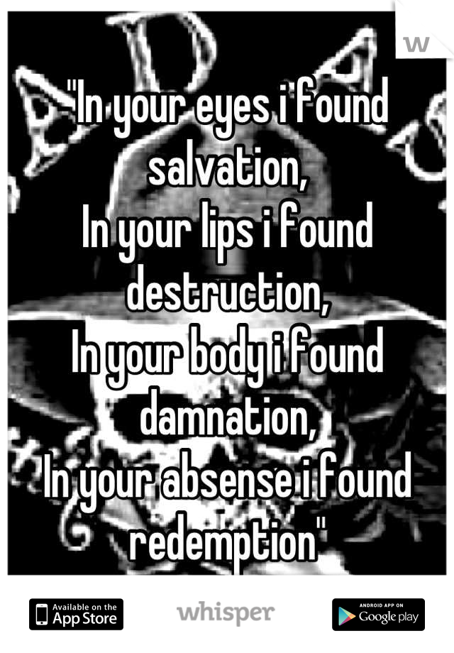 """In your eyes i found salvation, In your lips i found destruction, In your body i found damnation, In your absense i found redemption"""