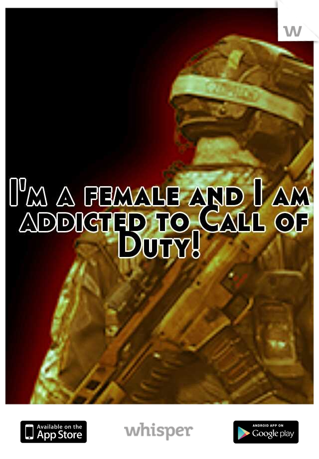 I'm a female and I am addicted to Call of Duty!