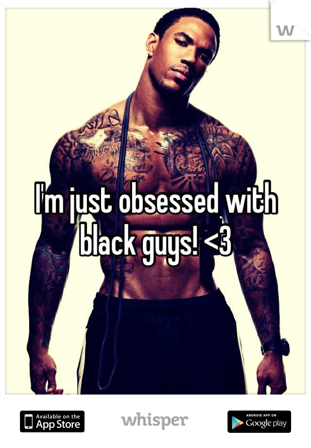 I'm just obsessed with black guys! <3