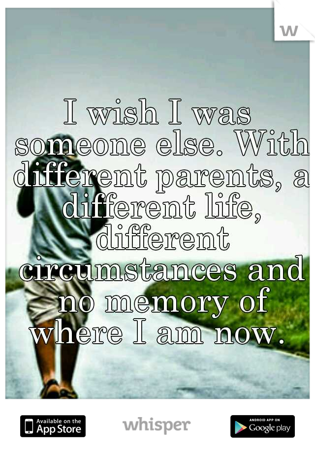 I wish I was someone else. With different parents, a different life, different circumstances and no memory of where I am now.
