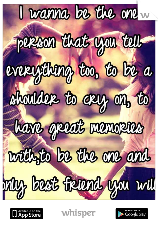 I wanna be the one person that you tell everything too, to be a shoulder to cry on, to have great memories with,to be the one and only best friend you will always have.