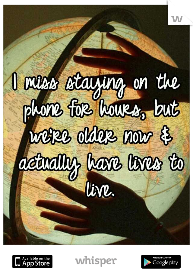 I miss staying on the phone for hours, but we're older now & actually have lives to live.