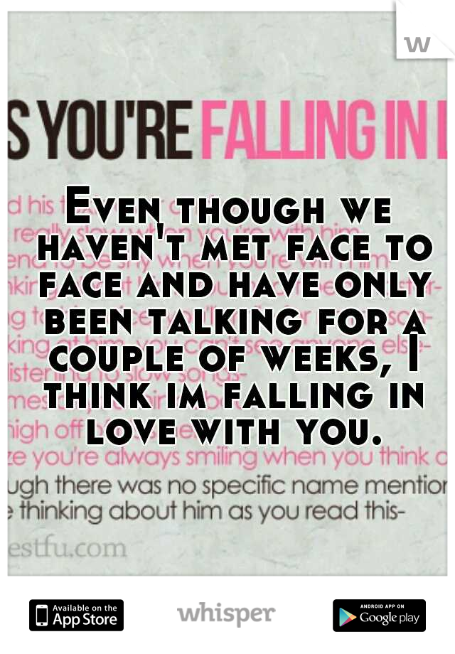 Even though we haven't met face to face and have only been talking for a couple of weeks, I think im falling in love with you.