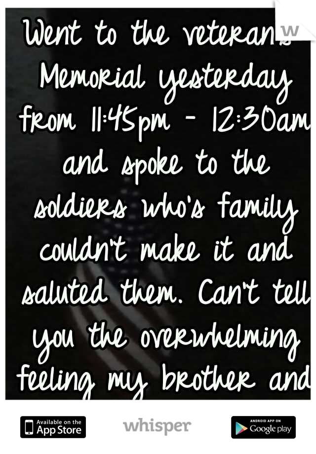 Went to the veteran's Memorial yesterday from 11:45pm - 12:30am and spoke to the soldiers who's family couldn't make it and saluted them. Can't tell you the overwhelming feeling my brother and I got..