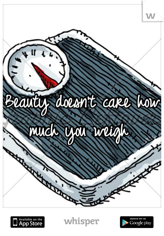 Beauty doesn't care how much you weigh