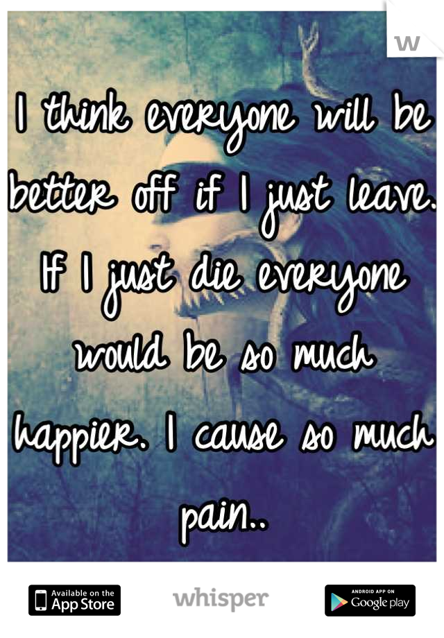 I think everyone will be better off if I just leave. If I just die everyone would be so much happier. I cause so much pain..