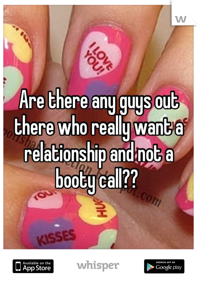 Are there any guys out there who really want a relationship and not a booty call??