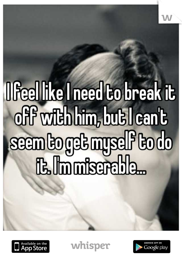 I feel like I need to break it off with him, but I can't seem to get myself to do it. I'm miserable...