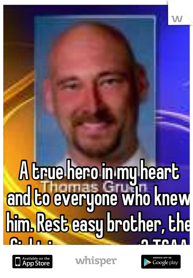 A true hero in my heart and to everyone who knew him. Rest easy brother, the fight is ours now <3 TCAA