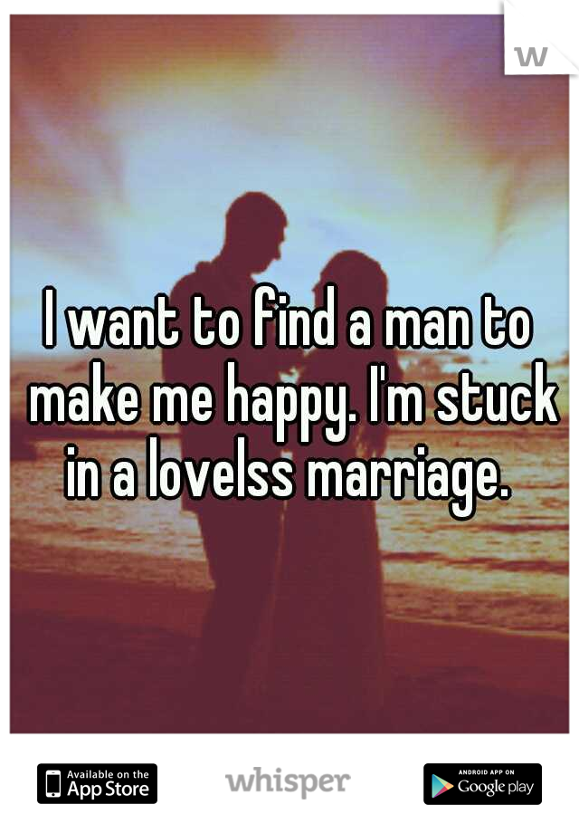 I want to find a man to make me happy. I'm stuck in a lovelss marriage.