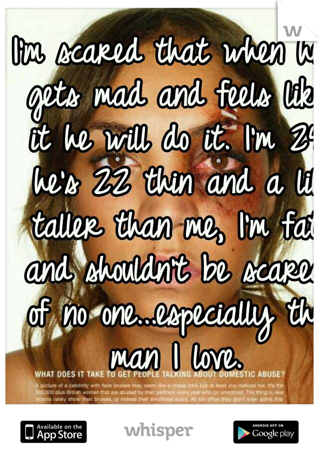 I'm scared that when he gets mad and feels like it he will do it. I'm 24 he's 22 thin and a lil taller than me, I'm fat and shouldn't be scared of no one...especially the man I love.