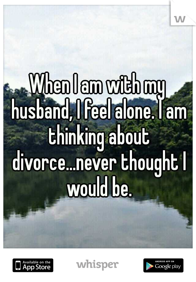 When I am with my husband, I feel alone. I am thinking about divorce...never thought I would be.