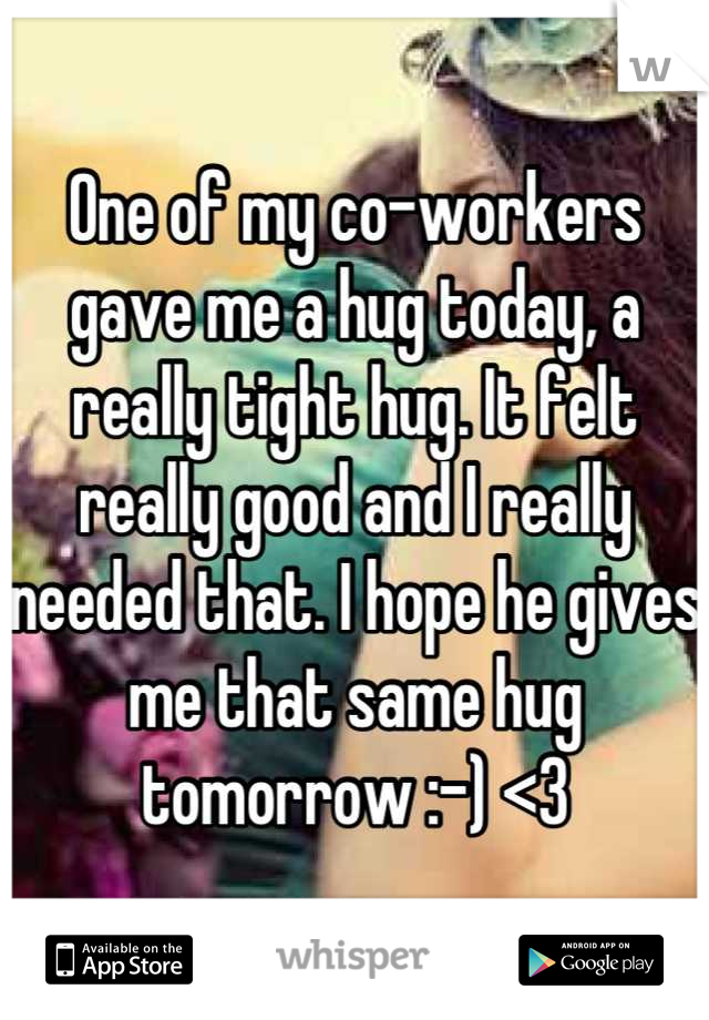 One of my co-workers gave me a hug today, a really tight hug. It felt really good and I really needed that. I hope he gives me that same hug tomorrow :-) <3
