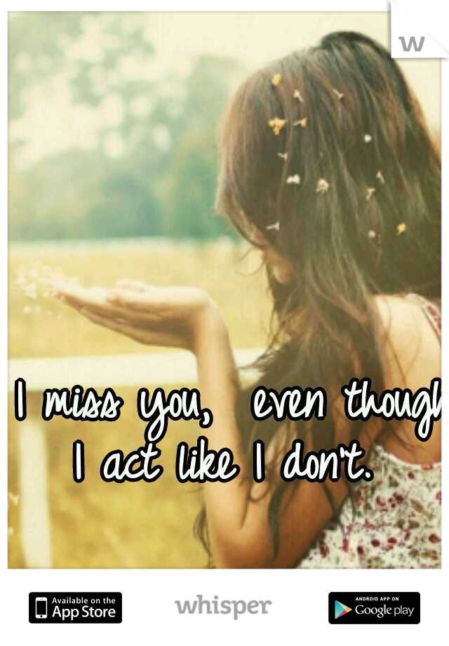 I miss you,  even though I act like I don't.
