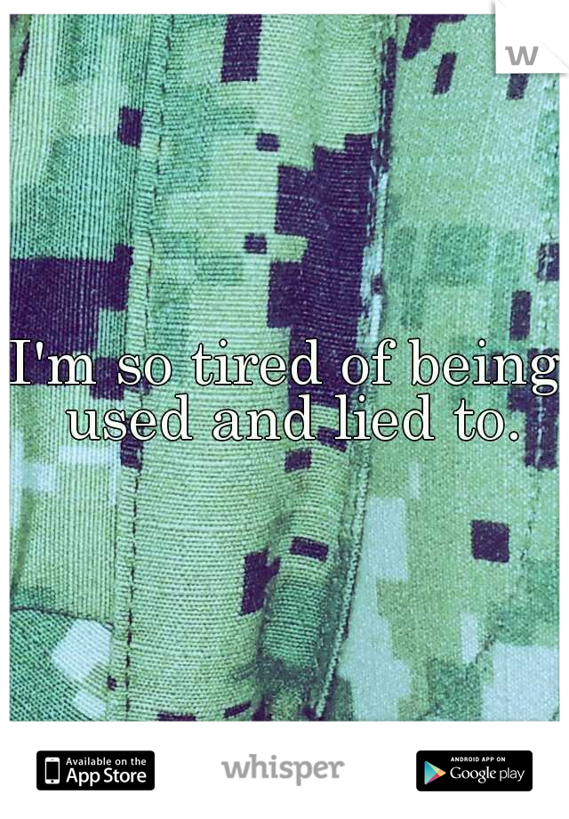 I'm so tired of being used and lied to.