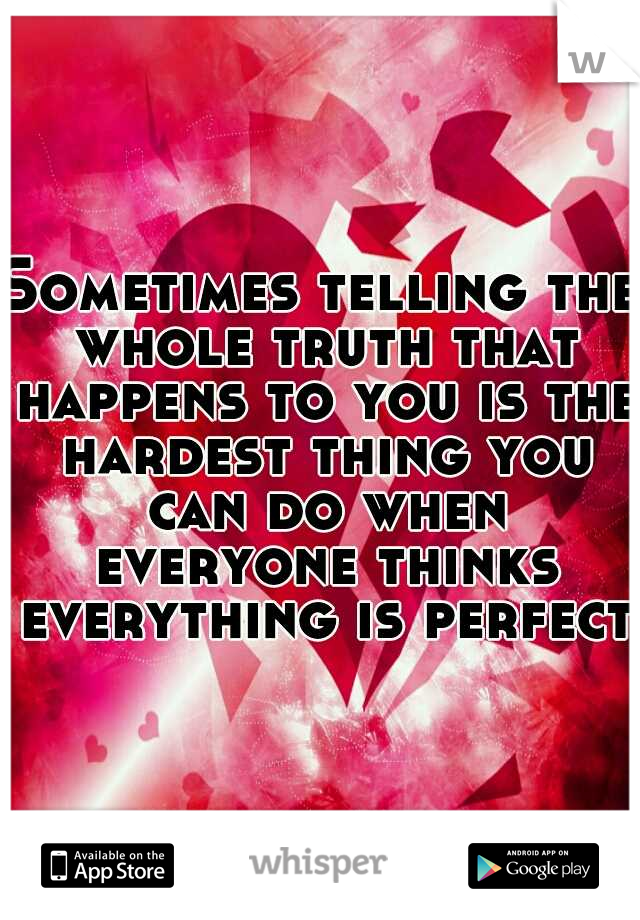 Sometimes telling the whole truth that happens to you is the hardest thing you can do when everyone thinks everything is perfect!