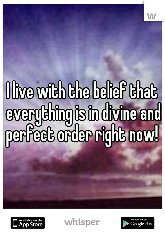 I live with the belief that everything is in divine and perfect order right now!