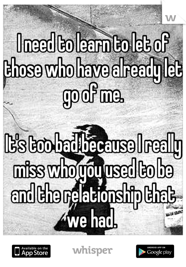 I need to learn to let of those who have already let go of me.   It's too bad because I really miss who you used to be and the relationship that we had.