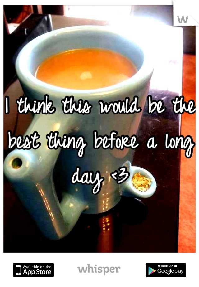 I think this would be the best thing before a long day <3