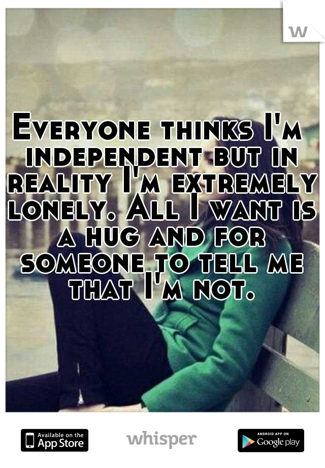 Everyone thinks I'm independent but in reality I'm extremely lonely. All I want is a hug and for someone to tell me that I'm not.