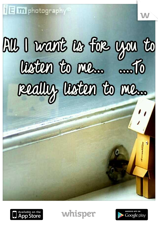 All I want is for you to listen to me...  ....To really listen to me...