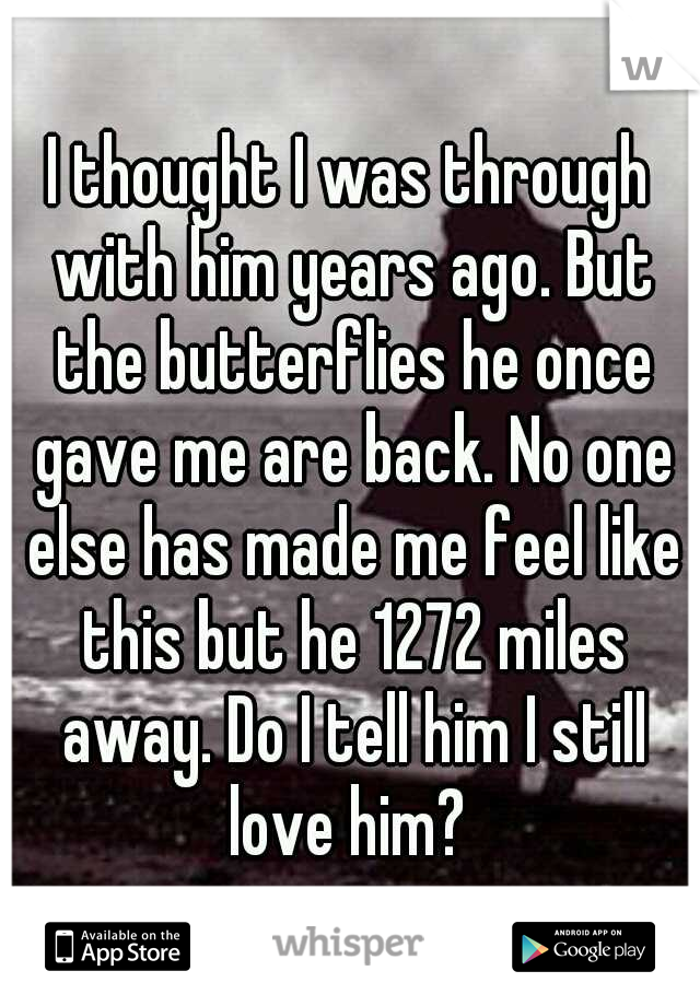 I thought I was through with him years ago. But the butterflies he once gave me are back. No one else has made me feel like this but he 1272 miles away. Do I tell him I still love him?