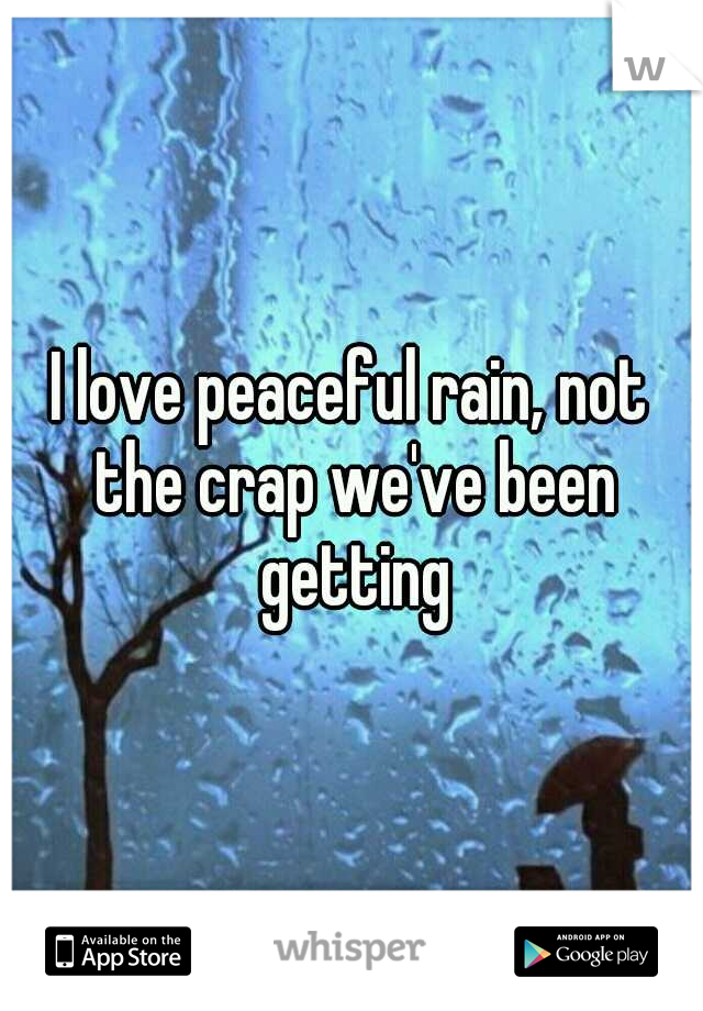 I love peaceful rain, not the crap we've been getting