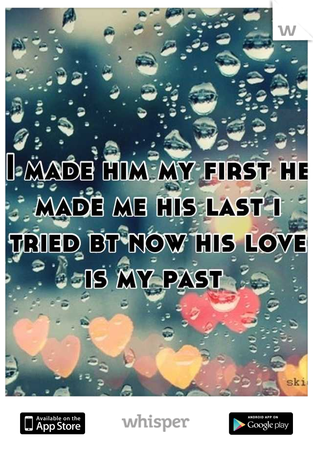 I made him my first he made me his last i tried bt now his love is my past