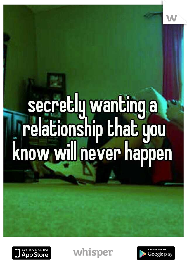 secretly wanting a relationship that you know will never happen