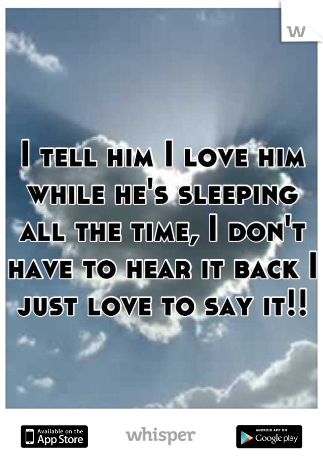 I tell him I love him while he's sleeping all the time, I don't have to hear it back I just love to say it!!