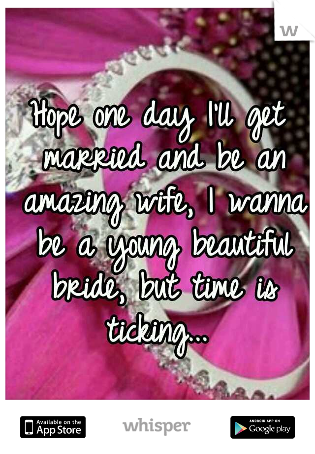 Hope one day I'll get married and be an amazing wife, I wanna be a young beautiful bride, but time is ticking...