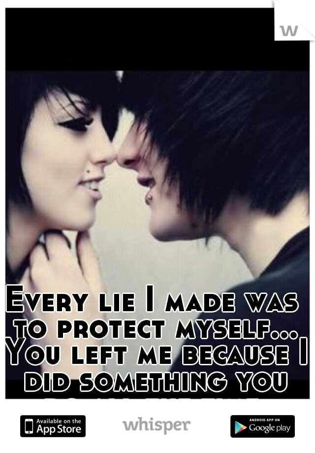 Every lie I made was to protect myself... You left me because I did something you do all the time.