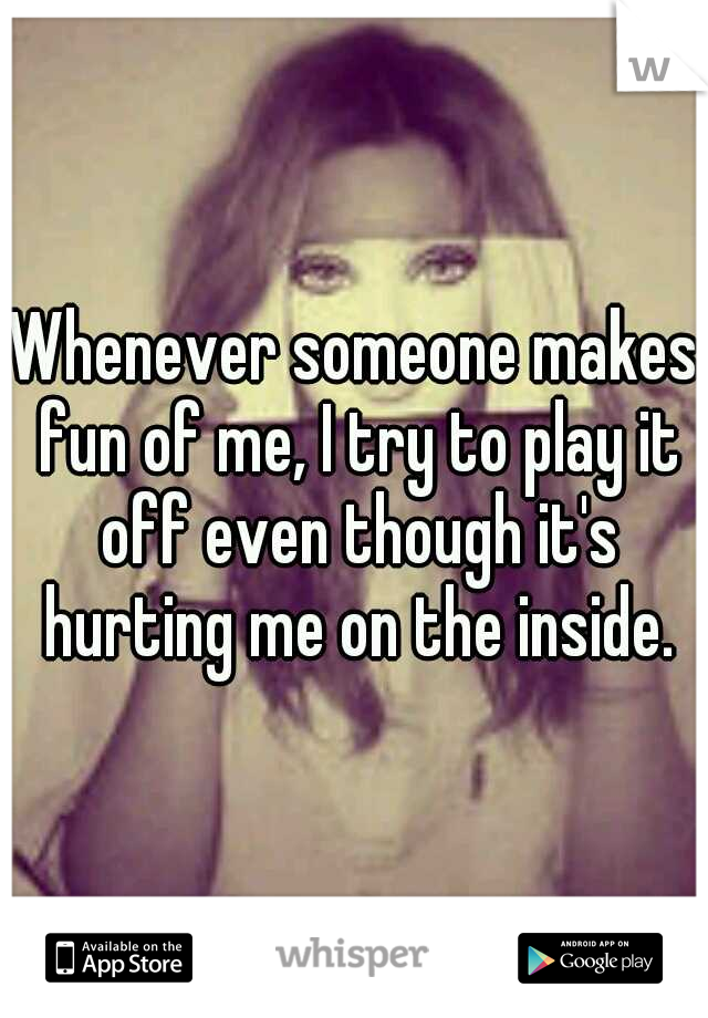 Whenever someone makes fun of me, I try to play it off even though it's hurting me on the inside.