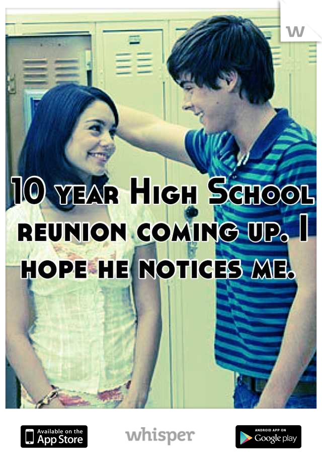 10 year High School reunion coming up. I hope he notices me.