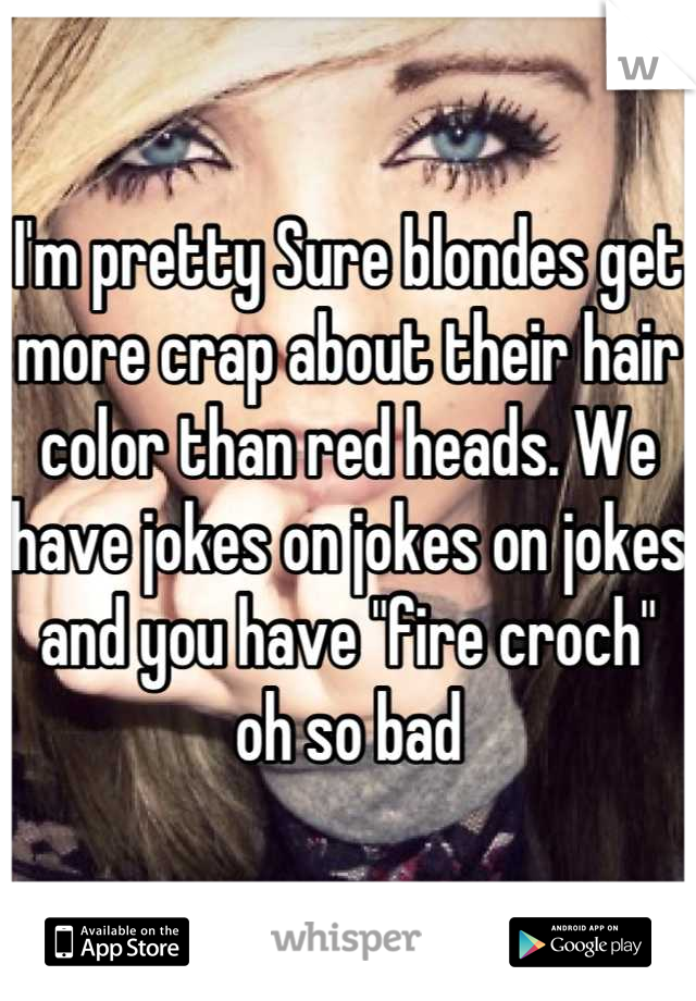 "I'm pretty Sure blondes get more crap about their hair color than red heads. We have jokes on jokes on jokes and you have ""fire croch"" oh so bad"