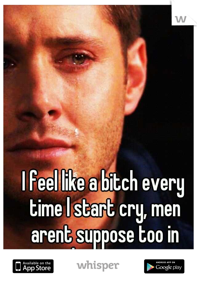 I feel like a bitch every time I start cry, men arent suppose too in todays society.